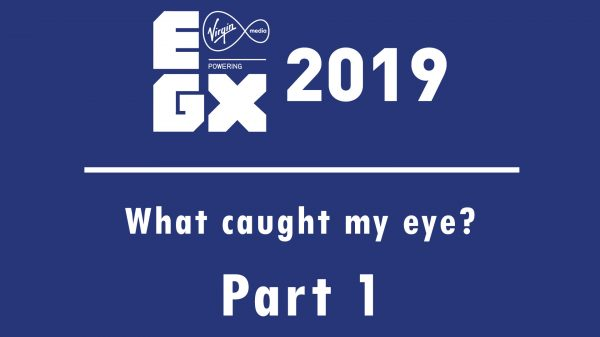 What caught my eye at EGX 2019 – Part One